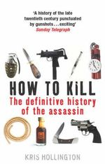 How to Kill : The Definitive History of the Assassin - Kris Hollington