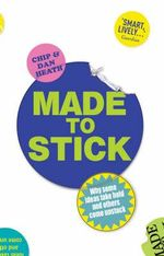 Made to Stick : Why Some Ideas Take Hold and Others Come Unstuck - Dan Heath
