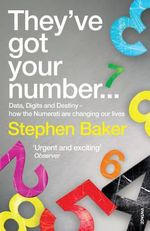 They've Got Your Number : Data, Digits and Destiny - How the Numerati are Changing Our Lives - Stephen Baker