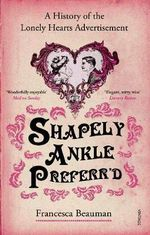 Shapely Ankle Preferr'd : A History of the Lonely Hearts Advertisement - Francesca Beauman