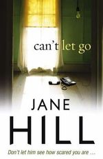 Can't Let Go : Don't Let Him See How Scared You Are... - Jane Hill
