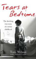 Tears at Bedtime : The shocking story of a stolen childhood - Tom Wilson