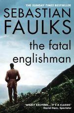 The Fatal Englishman : Three Short Lives - Sebastian Faulks