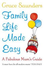 Family Life Made Easy : A Fabulous Mum's Guide - Grace Saunders