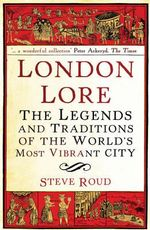 London Lore :  The Legends and Traditions of the World's Most Vibrant City - Steve Roud
