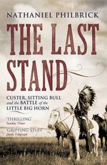 The Last Stand : Custer, Sitting Bull and the Battle of the Little Big Horn - Nathaniel Philbrick