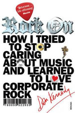 Rock on : How I Tried to Stop Caring About Music and Learn to Love Corporate Rock - Dan Kennedy