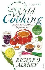 The Wild Cooking : Recipes, Tips and Other Improvisations in the Kitchen - Richard Mabey