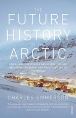 The Future History of the Arctic : How Climate, Resources and Geopolitics are Reshaping the North, and Why it Matters to the World - Charles Emmerson