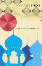 The Road To Oxiana : Vintage Classics - Robert Byron