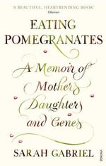 Eating Pomegranates : A Memoir of Mothers, Daughters and Genes - Sarah Gabriel