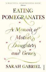 Eating Pomegranates : A Memoir of Mothers, Daughters and Genes - Sarah Gabriel