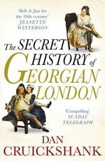 The Secret History of Georgian London : How the Wages of Sin Shaped the Capital - Dan Cruickshank