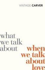 What We Talk About When We Talk About Love : Vintage Classics - Raymond Carver