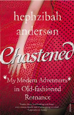 Chastened : My Modern Adventure in Old-fashioned Romance - Hephzibah Anderson