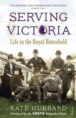 Serving Victoria : Life in the Royal Household - Kate Hubbard