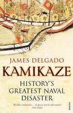 Kamikaze : History's Greatest Naval Disaster - James Delgado