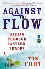 Against the Flow : Wading Through Eastern Europe - Tom Fort
