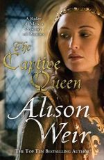 The Captive Queen : A Ruler of Men, a Prisoner of Passion - Alison Weir