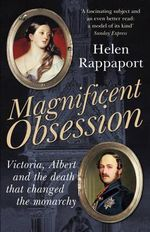 Magnificent Obsession : Victoria, Albert and the Death That Changed the Monarchy - Helen Rappaport