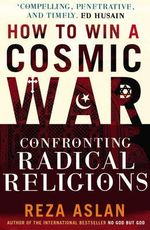How To Win A Cosmic War : Confronting Radical Religion - Reza Aslan