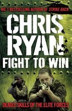 Fight To Win: Deadly Skills of The Elite Forces :  Deadly Skills of the Elite Forces - Chris Ryan