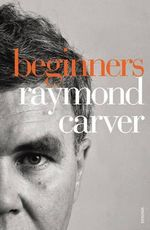 Beginners : The Original Version of What We Talk about When We Talk about Love - Raymond Carver