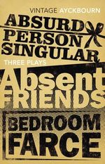 Three Plays - Absurd Person Singular, Absent Friends, Bedroom Farce - Alan Ayckbourn