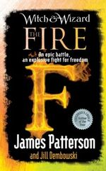 Witch and Wizard : The Fire : An epic battle, an explosive fight for freedom - James Patterson