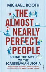 The Almost Nearly Perfect People : Behind the Myth of the Scandinavian Utopia - Michael Booth