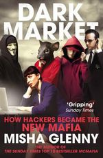 DarkMarket : How Hackers Became the New Mafia - Misha Glenny