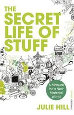 The Secret Life of Stuff : A Manual for a New Material World - Julie Hill