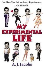 My Experimental Life : One Man. Nine Extraordinary Experiments ... On Himself - A J Jacobs