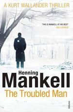The Troubled Man : A Kurt Wallander Mystery - Henning Mankell