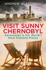 Visit Sunny Chernobyl : Adventures in the World's Most Polluted Places - Andrew Blackwell