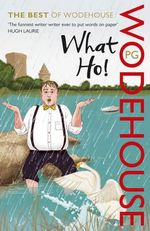 What Ho! : The Best of Wodehouse - P. G. Wodehouse