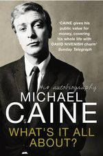 What's It All About? : His Autobiography - Michael Caine