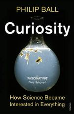 Curiosity : How Science Became Interested in Everything - Philip Ball
