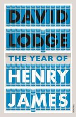 The Year of Henry James : The Story of a Novel: with Other Essays on the Genesis, Composition and Reception of Literary Fiction - David Lodge