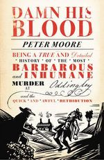 Damn His Blood : Being a True and Detailed History of the Most Barbarous and Inhumane Murder at Oddingley and the Quick and Awful Retribution - Peter Moore