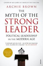 The Myth of the Strong Leader : Political Leadership in the Modern Age - Archie Brown