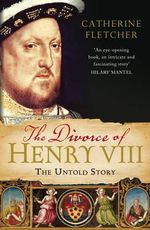 The Divorce of Henry VIII : The Untold Story - Catherine Fletcher