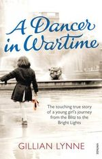 A Dancer in Wartime : The Touching True Story of a Young Girl's Journey from the Blitz to the Bright Lights - Gillian Lynne