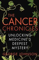 The Cancer Chronicles : Unlocking Medicine's Deepest Mystery - George Johnson