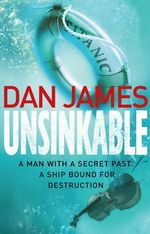 Unsinkable : A Man With A Secret Past. A Ship Bound For Destruction. - Dan James