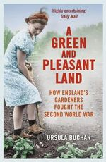 A Green and Pleasant Land : How England's Gardeners Fought the Second World War - Ursula Buchan