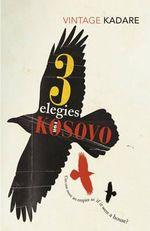 Three Elegies for Kosovo : Vintage Classics - Ismail Kadare