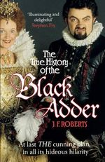 The True History of the Blackadder : The Unadulterated Tale of the Creation of a Comedy Legend - J. F. Roberts