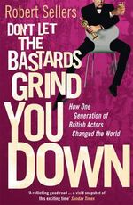 Don't Let the Bastards Grind You Down : How One Generation of British Actors Changed the World - Robert Sellers