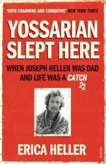 Yossarian Slept Here : When Joseph Heller Was Dad and Life Was a Catch-22 - Erica Heller